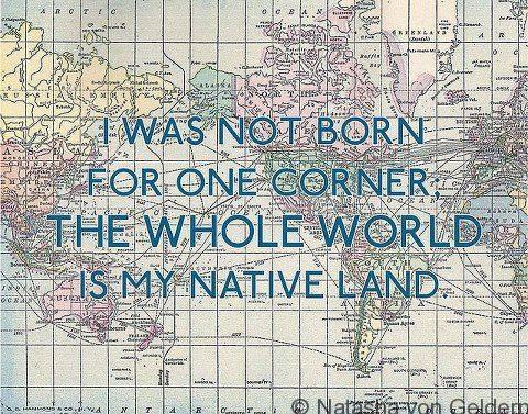 I was not born for one corder, the whole world is my native land